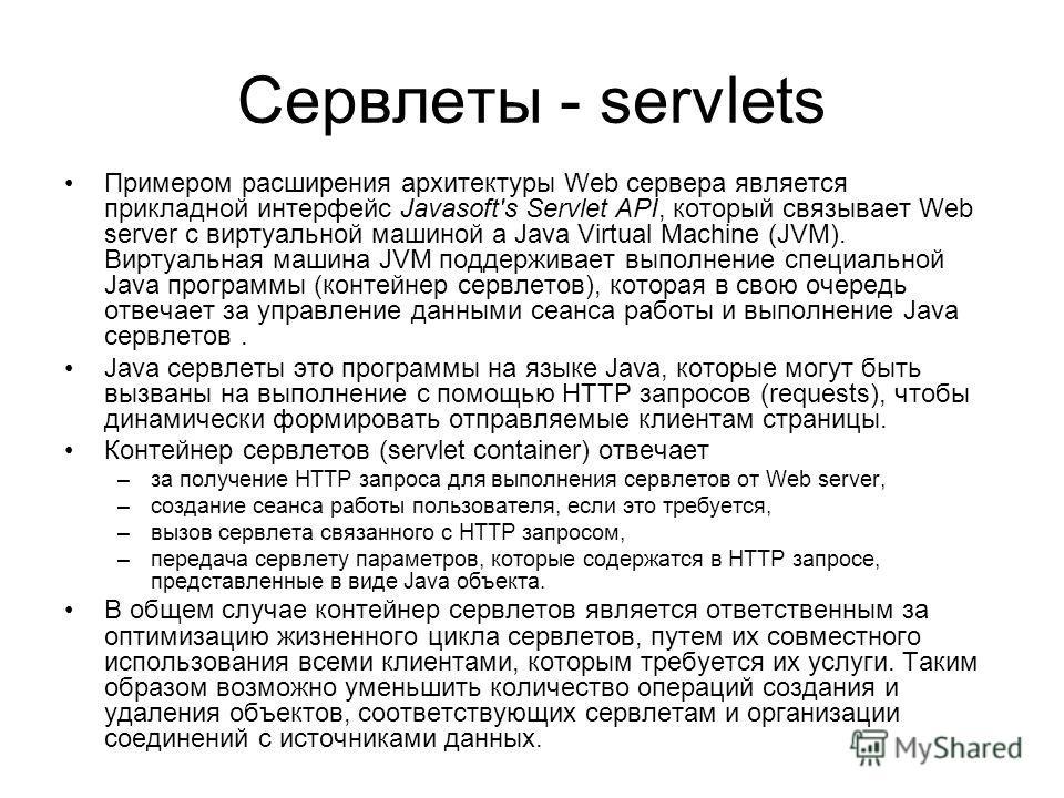 Сервлеты - servlets Примером расширения архитектуры Web сервера является прикладной интерфейс Javasoft's Servlet API, который связывает Web server с виртуальной машиной a Java Virtual Machine (JVM). Виртуальная машина JVM поддерживает выполнение спец
