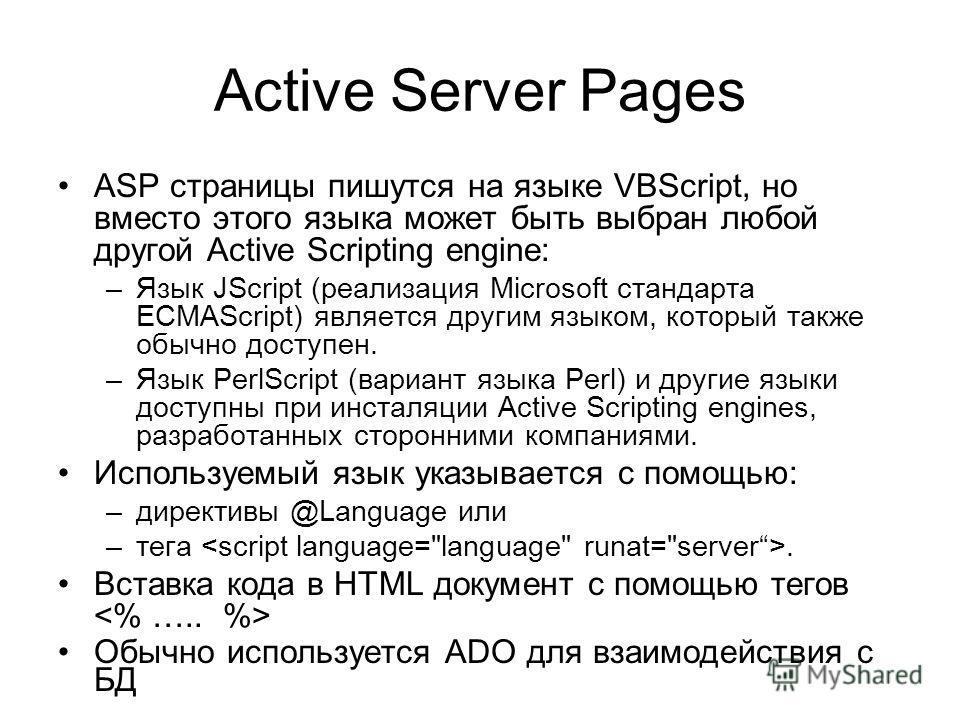 Active Server Pages ASP страницы пишутся на языке VBScript, но вместо этого языка может быть выбран любой другой Active Scripting engine: –Язык JScript (реализация Microsoft стандарта ECMAScript) является другим языком, который также обычно доступен.