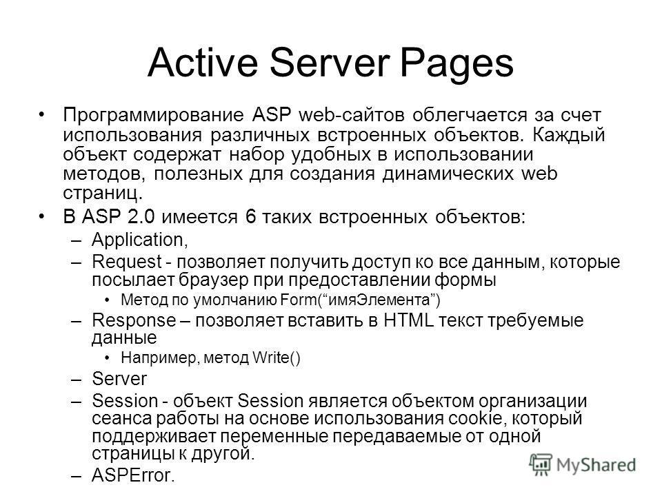Active Server Pages Программирование ASP web-сайтов облегчается за счет использования различных встроенных объектов. Каждый объект содержат набор удобных в использовании методов, полезных для создания динамических web страниц. В ASP 2.0 имеется 6 так