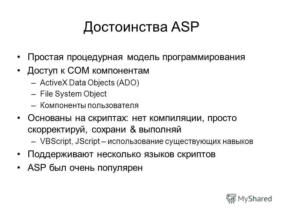 Достоинства ASP Простая процедурная модель программирования Доступ к COM компонентам –ActiveX Data Objects (ADO) –File System Object –Компоненты пользователя Основаны на скриптах: нет компиляции, просто скорректируй, сохрани & выполняй –VBScript, JSc