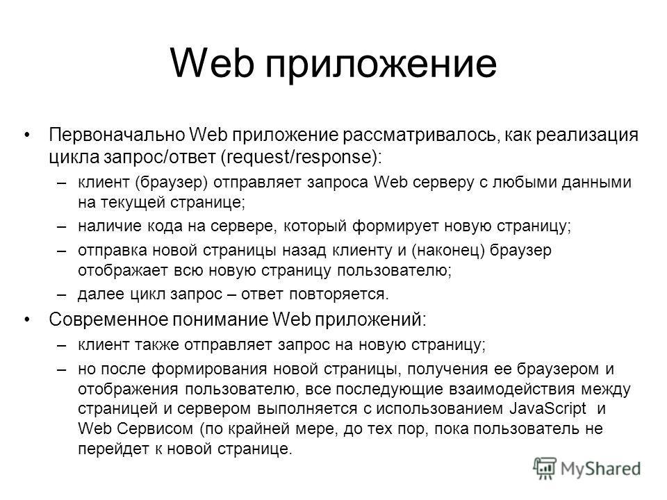 Web приложение Первоначально Web приложение рассматривалось, как реализация цикла запрос/ответ (request/response): –клиент (браузер) отправляет запроса Web серверу с любыми данными на текущей странице; –наличие кода на сервере, который формирует нову