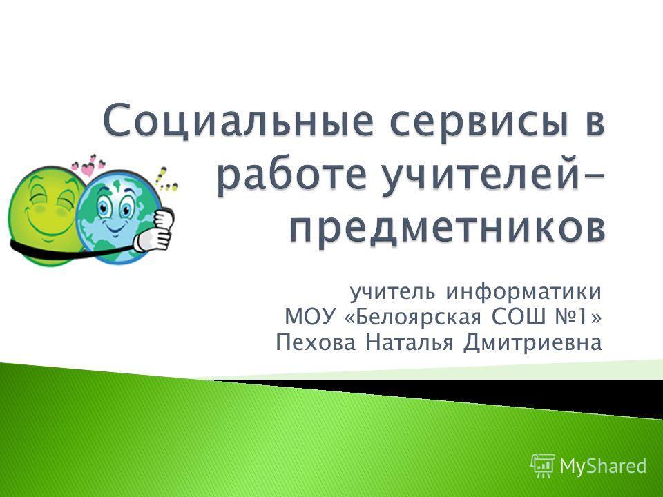 учитель информатики МОУ «Белоярская СОШ 1» Пехова Наталья Дмитриевна