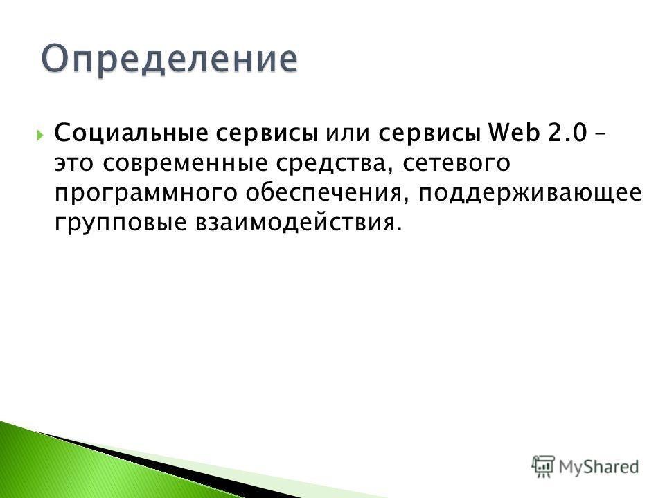 Социальные сервисы или сервисы Web 2.0 – это современные средства, сетевого программного обеспечения, поддерживающее групповые взаимодействия.