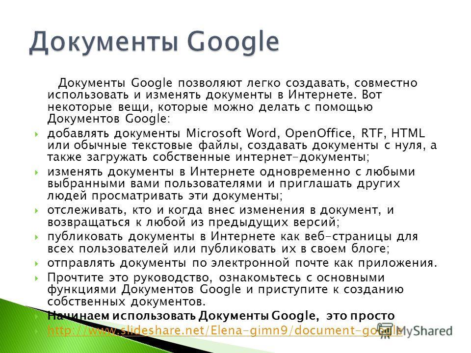 Документы Google позволяют легко создавать, совместно использовать и изменять документы в Интернете. Вот некоторые вещи, которые можно делать с помощью Документов Google: добавлять документы Microsoft Word, OpenOffice, RTF, HTML или обычные текстовые