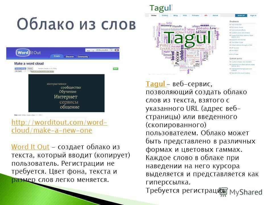 http://worditout.com/word- cloud/make-a-new-one Word It OutWord It Out - создает облако из текста, который вводит (копирует) пользователь. Регистрации не требуется. Цвет фона, текста и размер слов легко меняется. Tagul Tagul - веб-сервис, позволяющий