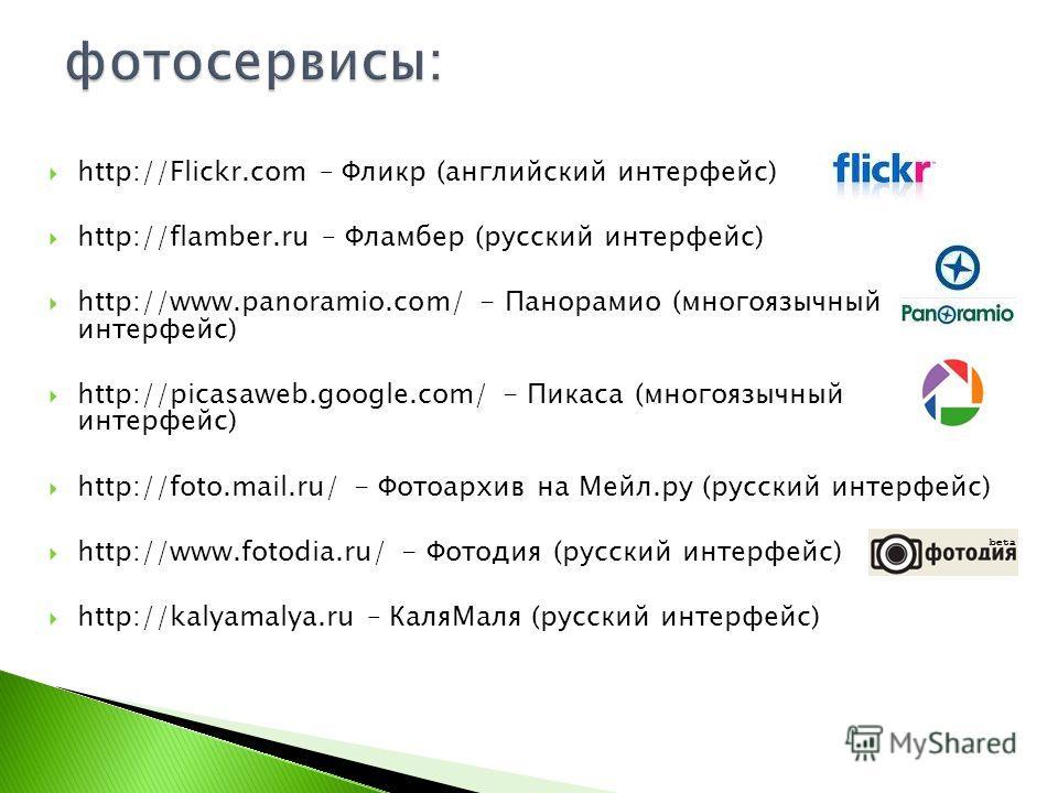 http://Flickr.com – Фликр (английский интерфейс) http://flamber.ru – Фламбер (русский интерфейс) http://www.panoramio.com/ - Панорамио (многоязычный интерфейс) http://picasaweb.google.com/ - Пикаса (многоязычный интерфейс) http://foto.mail.ru/ - Фото