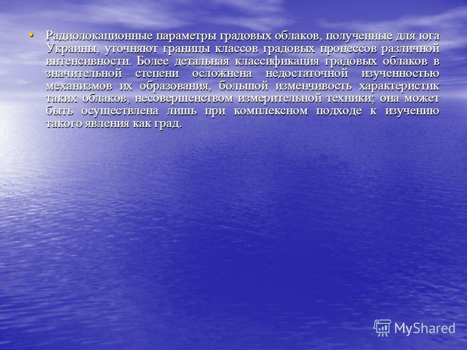 Радиолокационные параметры градовых облаков, полученные для юга Украины, уточняют границы классов градовых процессов различной интенсивности. Более детальная классификация градовых облаков в значительной степени осложнена недостаточной изученностью м