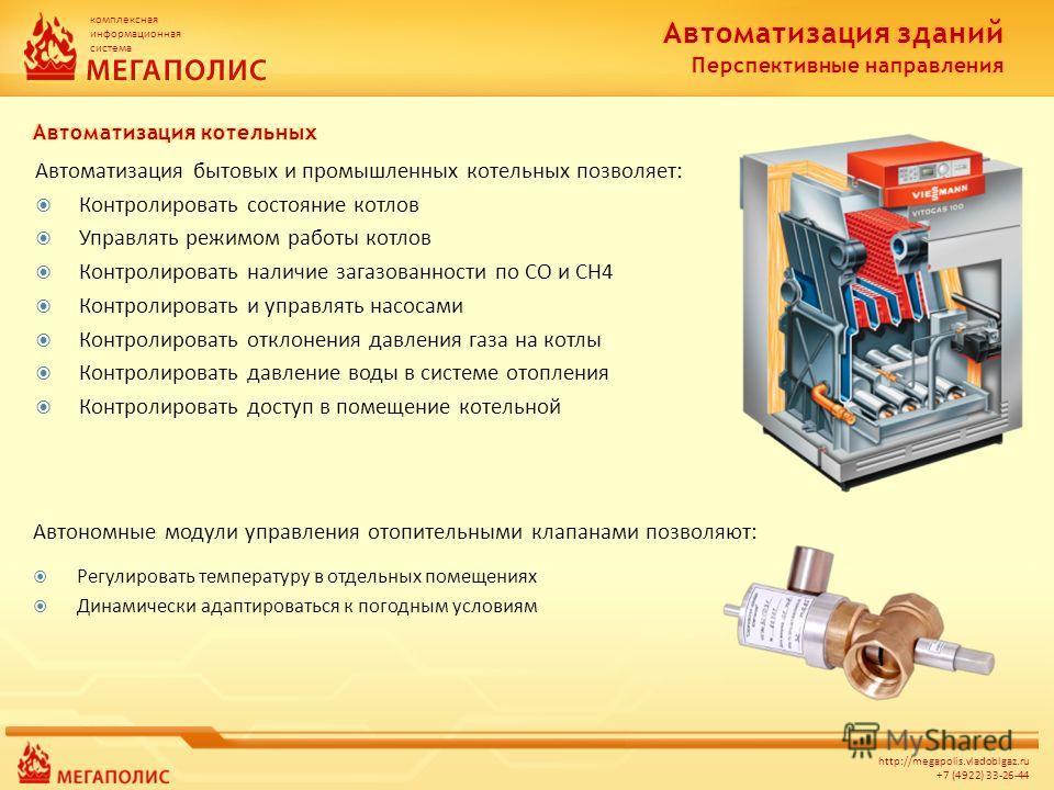 комплексная информационная система http://megapolis.vladoblgaz.ru +7 (4922) 33-26-44 Автоматизация бытовых и промышленных котельных позволяет: Контролировать состояние котлов Управлять режимом работы котлов Контролировать наличие загазованности по CO
