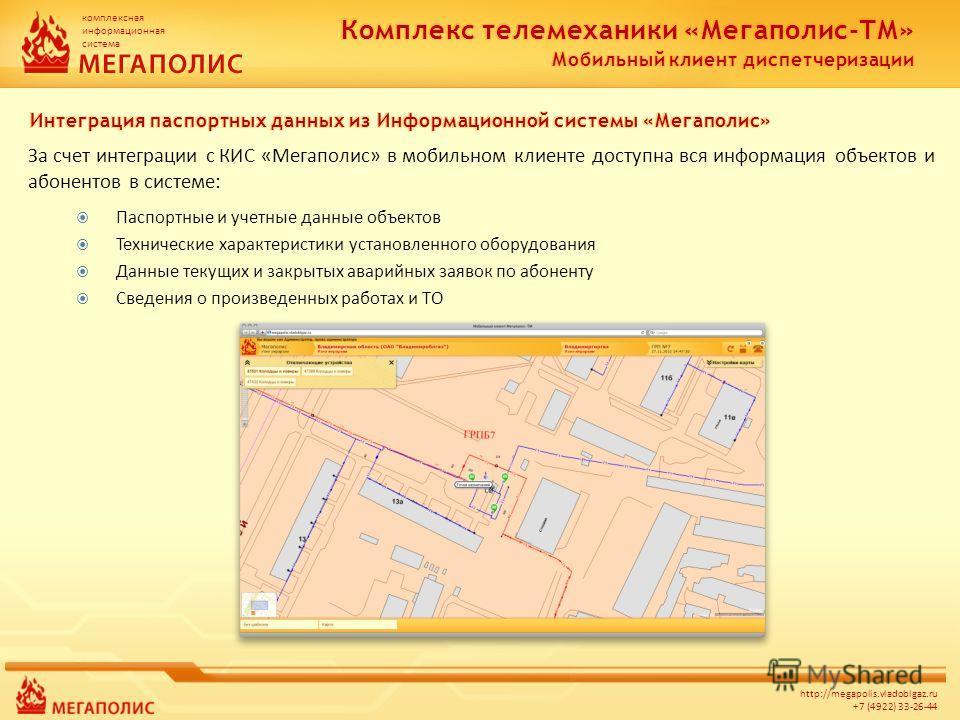 комплексная информационная система http://megapolis.vladoblgaz.ru +7 (4922) 33-26-44 За счет интеграции с КИС «Мегаполис» в мобильном клиенте доступна вся информация объектов и абонентов в системе: Паспортные и учетные данные объектов Технические хар