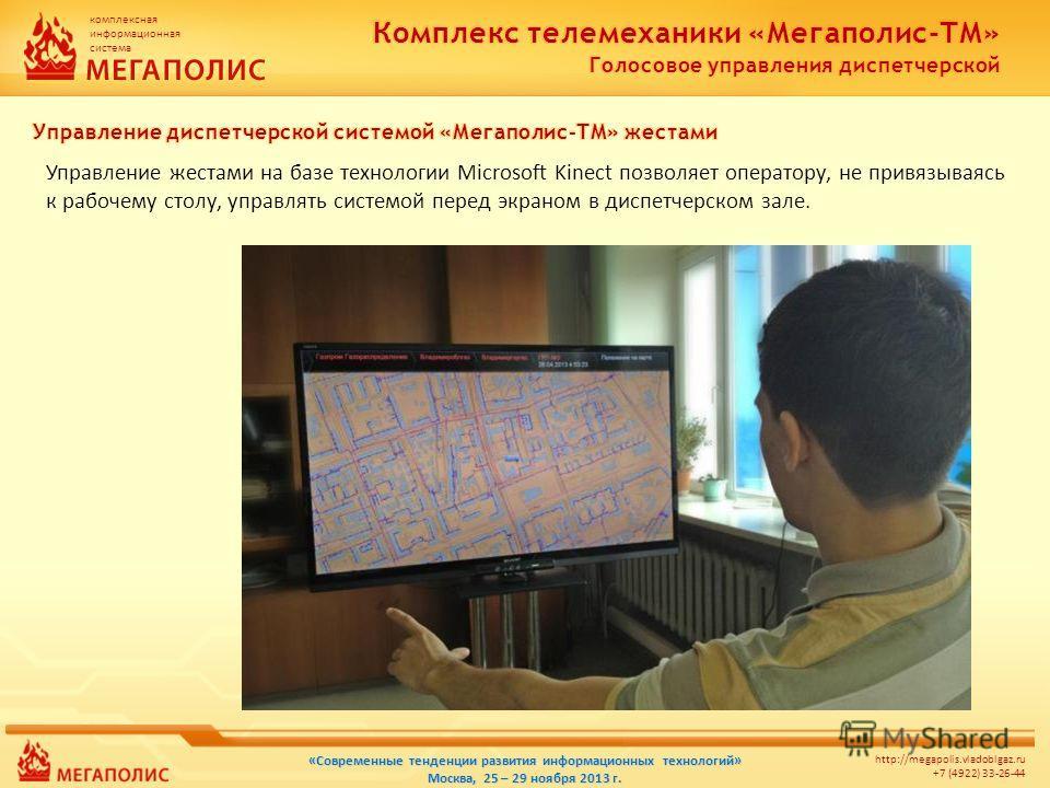 комплексная информационная система http://megapolis.vladoblgaz.ru +7 (4922) 33-26-44 «Современные тенденции развития информационных технологий» Москва, 25 – 29 ноября 2013 г. Управление жестами на базе технологии Microsoft Kinect позволяет оператору,