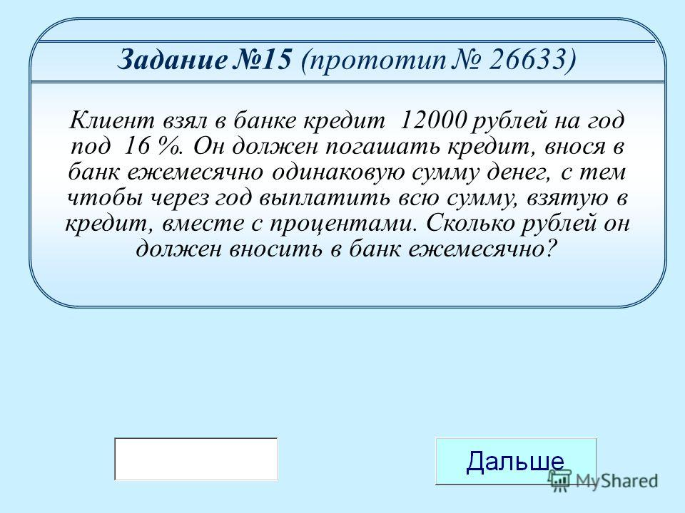 Задание 15 (прототип 26633) Клиент взял в банке кредит 12000 рублей на год под 16 %. Он должен погашать кредит, внося в банк ежемесячно одинаковую сумму денег, с тем чтобы через год выплатить всю сумму, взятую в кредит, вместе с процентами. Сколько р