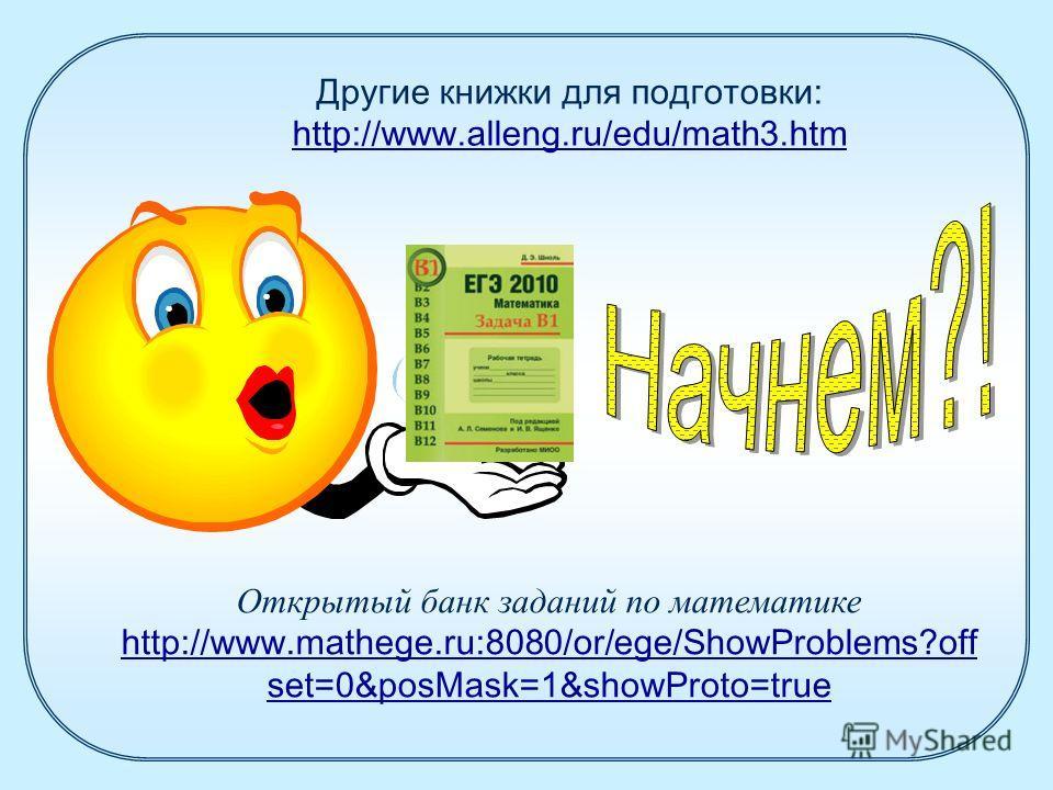 Другие книжки для подготовки: http://www.alleng.ru/edu/math3.htm http://www.alleng.ru/edu/math3.htm Открытый банк заданий по математике http://www.mathege.ru:8080/or/ege/ShowProblems?off set=0&posMask=1&showProto=true