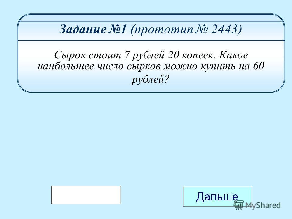 Задание 1 (прототип 2443) Сырок стоит 7 рублей 20 копеек. Какое наибольшее число сырков можно купить на 60 рублей?
