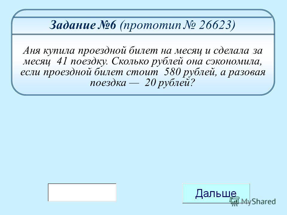 Задание 6 (прототип 26623) Аня купила проездной билет на месяц и сделала за месяц 41 поездку. Сколько рублей она сэкономила, если проездной билет стоит 580 рублей, а разовая поездка 20 рублей?