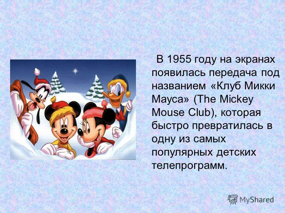 В 1955 году на экранах появилась передача под названием «Клуб Микки Мауса» (The Mickey Mouse Club), которая быстро превратилась в одну из самых популярных детских телепрограмм.