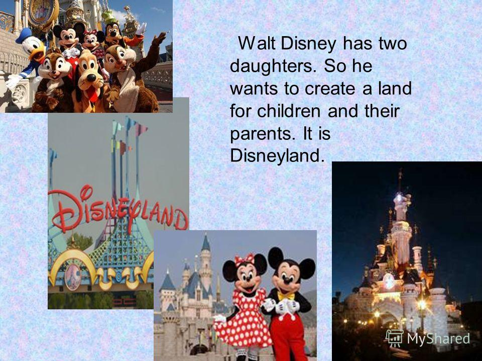 Walt Disney has two daughters. So he wants to create a land for children and their parents. It is Disneyland.