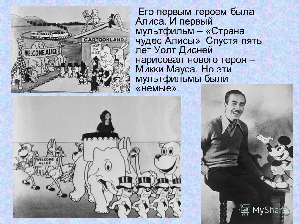 Его первым героем была Алиса. И первый мультфильм – «Страна чудес Алисы». Спустя пять лет Уолт Дисней нарисовал нового героя – Микки Мауса. Но эти мультфильмы были «немые».