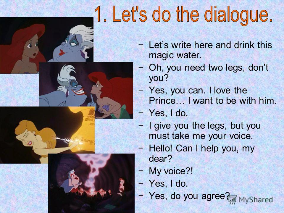 Lets write here and drink this magic water. Oh, you need two legs, dont you? Yes, you can. I love the Prince… I want to be with him. Yes, I do. I give you the legs, but you must take me your voice. Hello! Can I help you, my dear? My voice?! Yes, I do