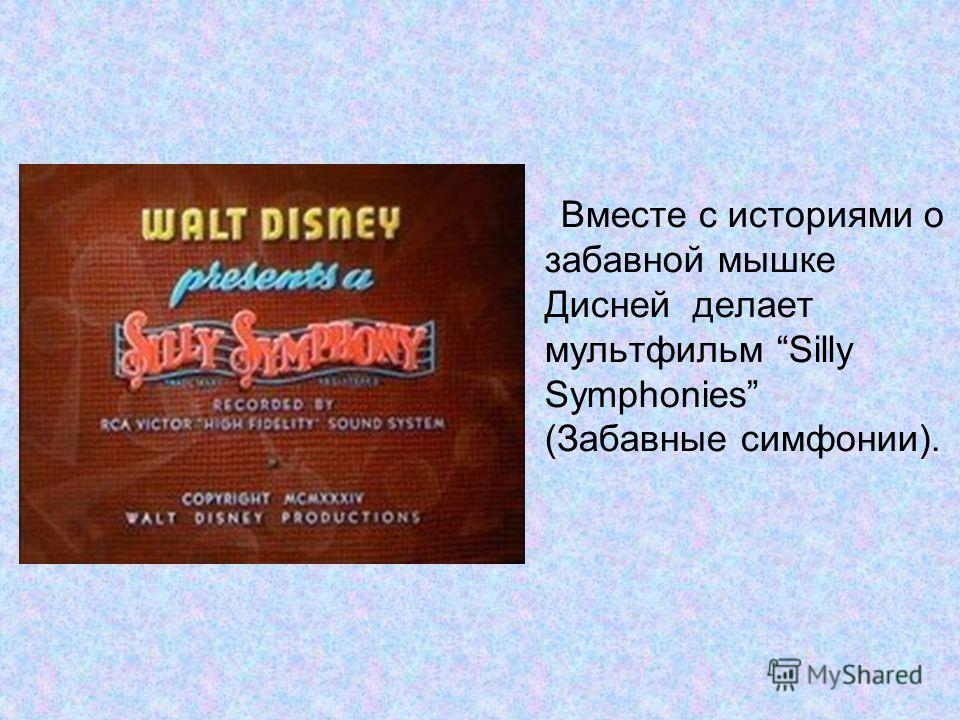 Вместе с историями о забавной мышке Дисней делает мультфильм Silly Symphonies (Забавные симфонии).