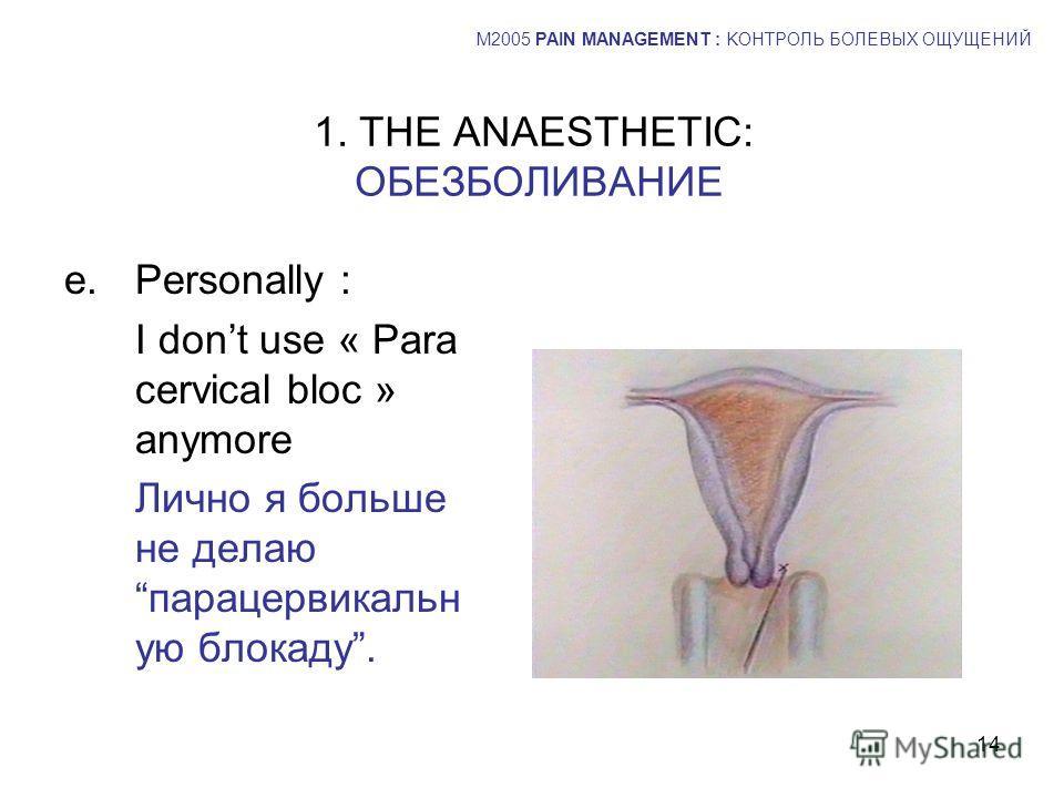 14 1. THE ANAESTHETIC: ОБЕЗБОЛИВАНИЕ e.Personally : I dont use « Para cervical bloc » anymore Лично я больше не делаю парацервикальн ую блокаду. M2005 PAIN MANAGEMENT : KОНТРОЛЬ БОЛЕВЫХ ОЩУЩЕНИЙ