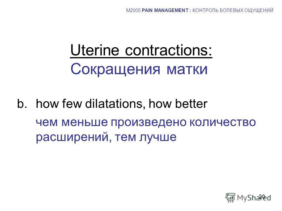 20 Uterine contractions: Сокращения матки b.how few dilatations, how better чем меньше произведено количество расширений, тем лучше M2005 PAIN MANAGEMENT : KОНТРОЛЬ БОЛЕВЫХ ОЩУЩЕНИЙ