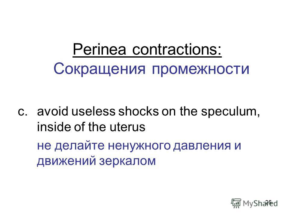 25 Perinea contractions: Сокращения промежности c.avoid useless shocks on the speculum, inside of the uterus не делайте ненужного давления и движений зеркалом