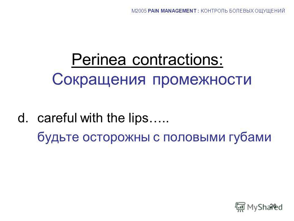 26 d.careful with the lips….. будьте осторожны с половыми губами M2005 PAIN MANAGEMENT : KОНТРОЛЬ БОЛЕВЫХ ОЩУЩЕНИЙ Perinea contractions: Сокращения промежности