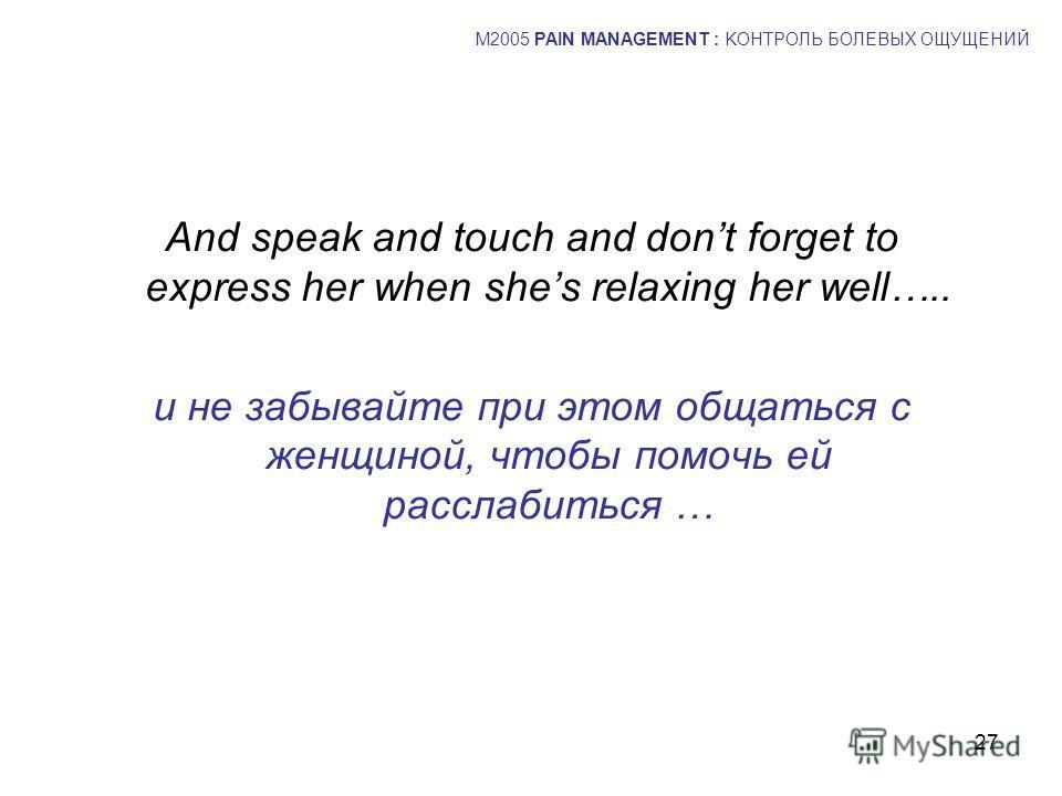 27 And speak and touch and dont forget to express her when shes relaxing her well….. и не забывайте при этом общаться с женщиной, чтобы помочь ей расслабиться … M2005 PAIN MANAGEMENT : KОНТРОЛЬ БОЛЕВЫХ ОЩУЩЕНИЙ