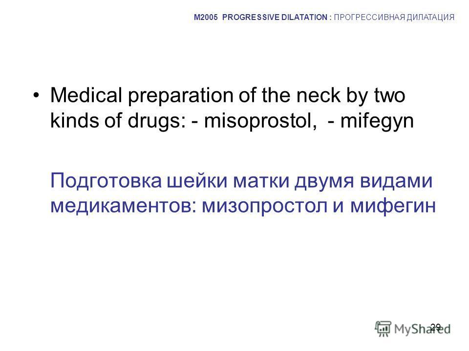 29 Medical preparation of the neck by two kinds of drugs: - misoprostol, - mifegyn Подготовка шейки матки двумя видами медикаментов: мизопростол и мифегин M2005 PROGRESSIVE DILATATION : ПРОГРЕССИВНАЯ ДИЛАТАЦИЯ