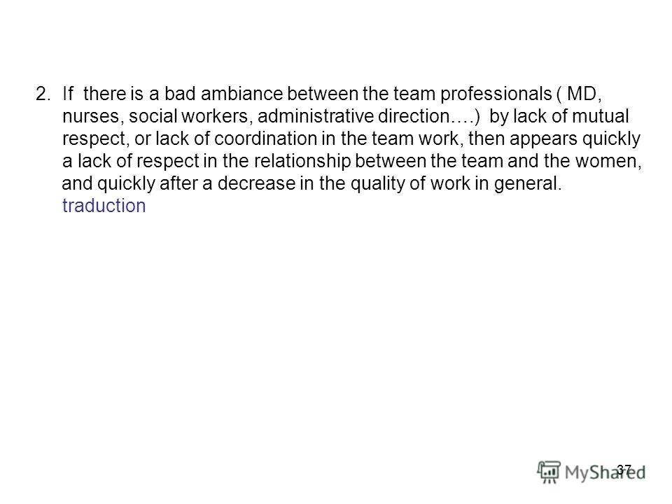 37 2.If there is a bad ambiance between the team professionals ( MD, nurses, social workers, administrative direction….) by lack of mutual respect, or lack of coordination in the team work, then appears quickly a lack of respect in the relationship b
