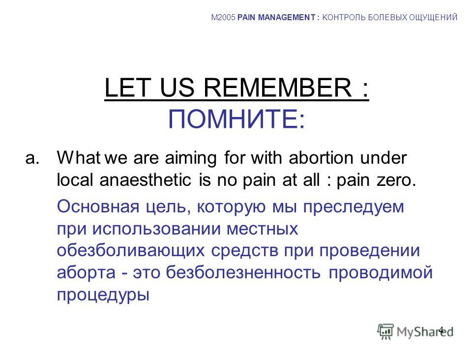 4 LET US REMEMBER : ПОМНИТЕ: a.What we are aiming for with abortion under local anaesthetic is no pain at all : pain zero. Основная цель, которую мы преследуем при использовании местных обезболивающих средств при проведении аборта - это безболезненно