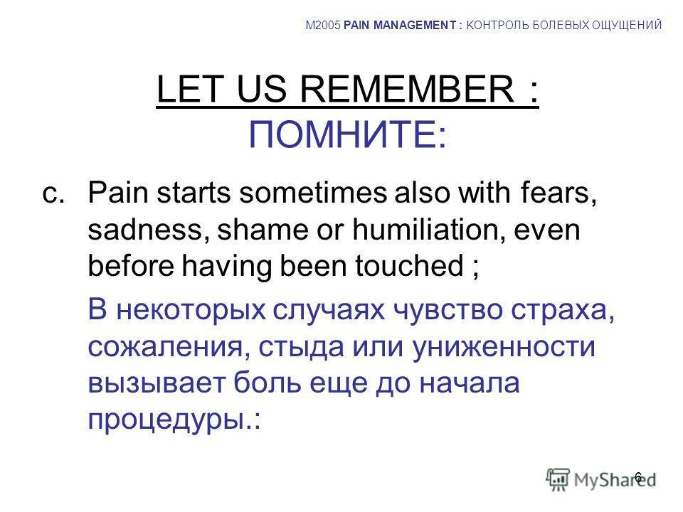 6 LET US REMEMBER : ПОМНИТЕ: c.Pain starts sometimes also with fears, sadness, shame or humiliation, even before having been touched ; В некоторых случаях чувство страха, сожаления, стыда или униженности вызывает боль еще до начала процедуры.: M2005