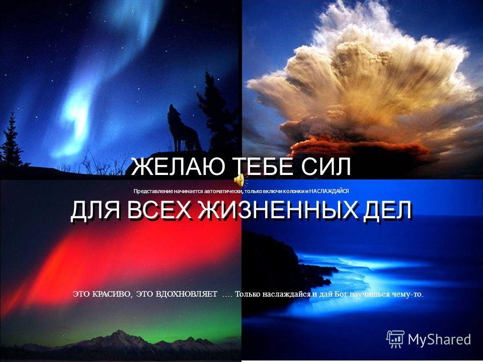 ЖЕЛАЮ ТЕБЕ СИЛ ДЛЯ ВСЕХ ЖИЗНЕННЫХ ДЕЛ ЖЕЛАЮ ТЕБЕ СИЛ ДЛЯ ВСЕХ ЖИЗНЕННЫХ ДЕЛ Представление начинается автоматически, только включи колонки и НАСЛАЖДАЙСЯ ЭТО КРАСИВО, ЭТО ВДОХНОВЛЯЕТ …. Только наслаждайся и дай Бог научишься чему-то.