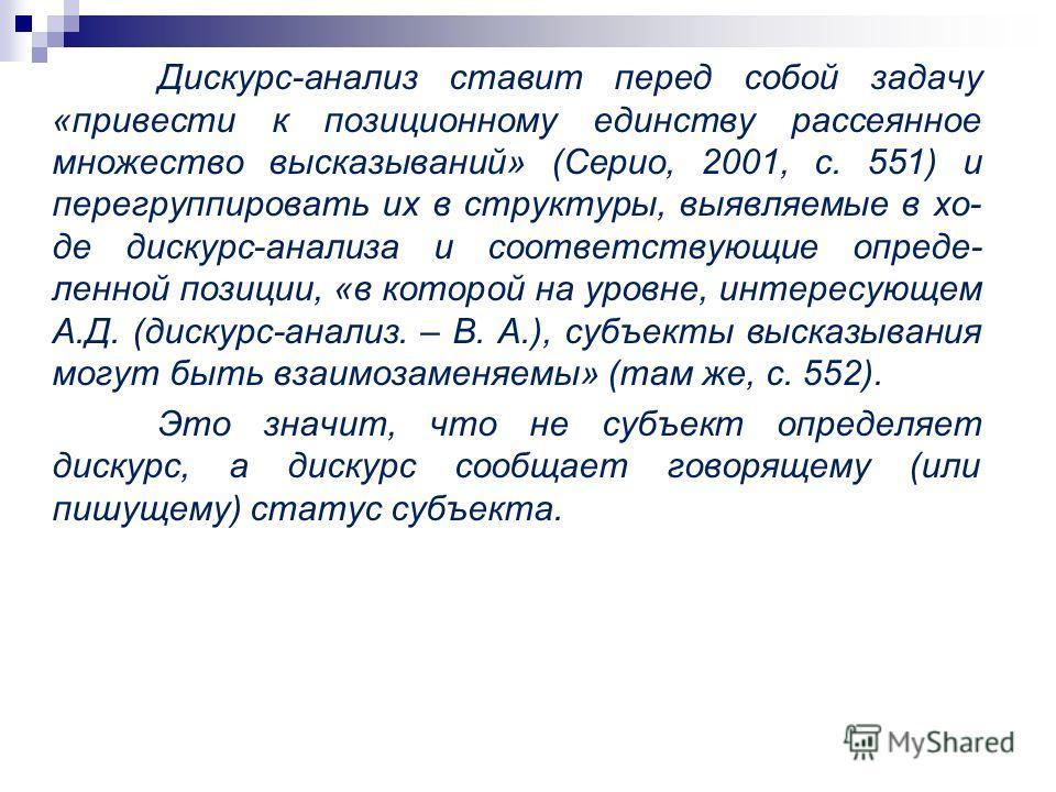 Дискурс-анализ ставит перед собой задачу «привести к позиционному единству рассеянное множество высказываний» (Серио, 2001, с. 551) и перегруппировать их в структуры, выявляемые в хо- де дискурс-анализа и соответствующие опреде- ленной позиции, «в ко