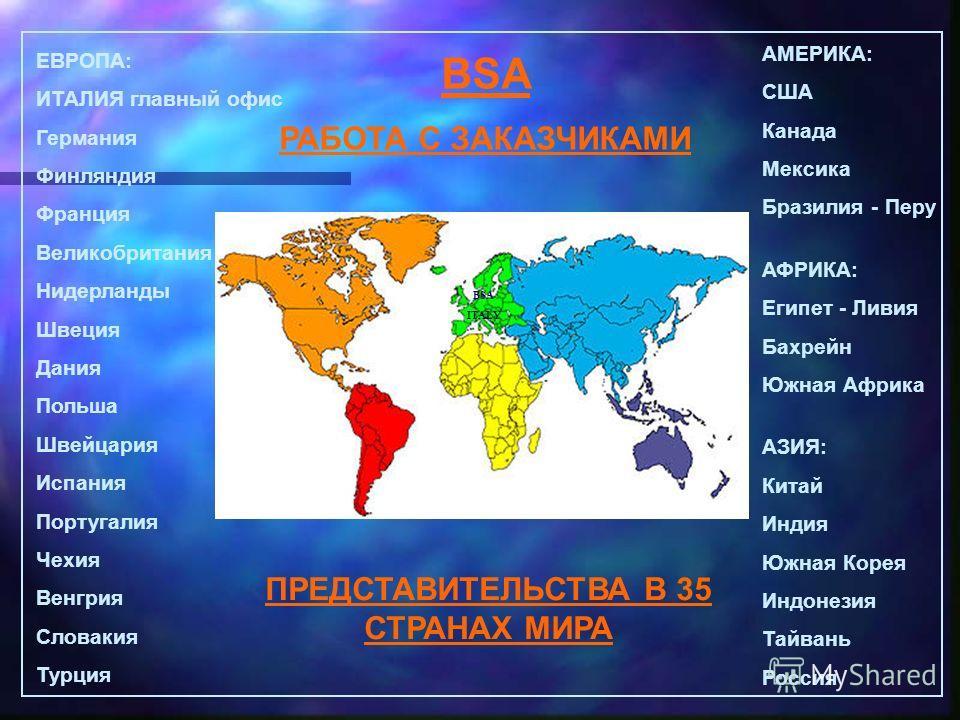 BSA РАБОТА С ЗАКАЗЧИКАМИ ЕВРОПА: ИТАЛИЯ главный офис Германия Финляндия Франция Великобритания Нидерланды Швеция Дания Польша Швейцария Испания Португалия Чехия Венгрия Словакия Турция АМЕРИКА: США Канада Мексика Бразилия - Перу АФРИКА: Египет - Ливи