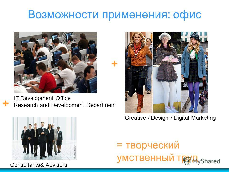 = творческий умственный труд IT Development Office Research and Development Department Creative / Design / Digital Marketing Consultants& Advisors Возможности применения: офис + +
