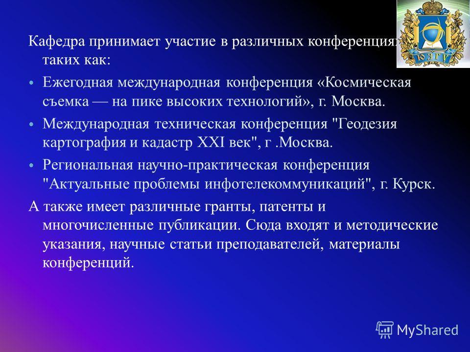 Кафедра принимает участие в различных конференциях, таких как : Ежегодная международная конференция « Космическая съемка на пике высоких технологий », г. Москва. Международная техническая конференция