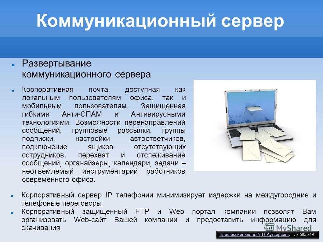 Коммуникационный сервер Развертывание коммуникационного сервера Корпоративная почта, доступная как локальным пользователям офиса, так и мобильным пользователям. Защищенная гибкими Анти-СПАМ и Антивирусными технологиями. Возможности перенаправлений со