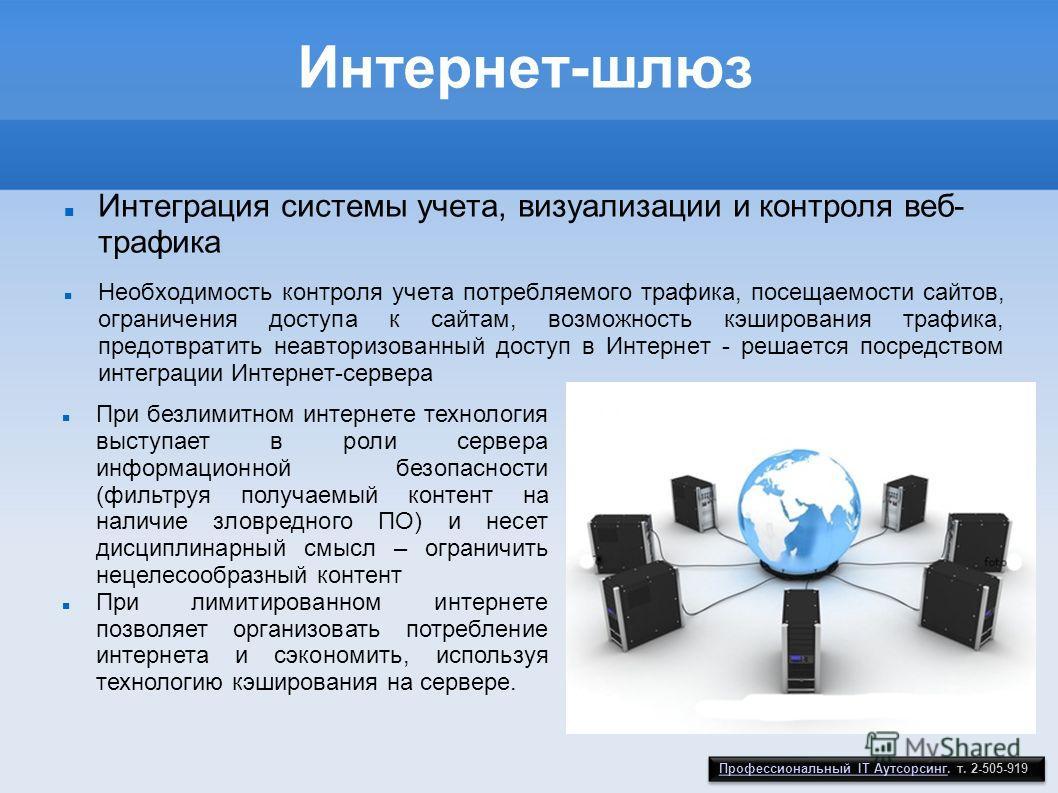 Интернет-шлюз Интеграция системы учета, визуализации и контроля веб- трафика Необходимость контроля учета потребляемого трафика, посещаемости сайтов, ограничения доступа к сайтам, возможность кэширования трафика, предотвратить неавторизованный доступ