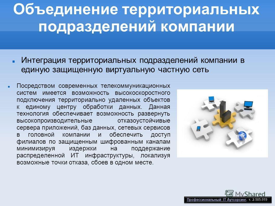 Объединение территориальных подразделений компании Посредством современных телекоммуникационных систем имеется возможность высокоскоростного подключения территориально удаленных объектов к единому центру обработки данных. Данная технология обеспечива