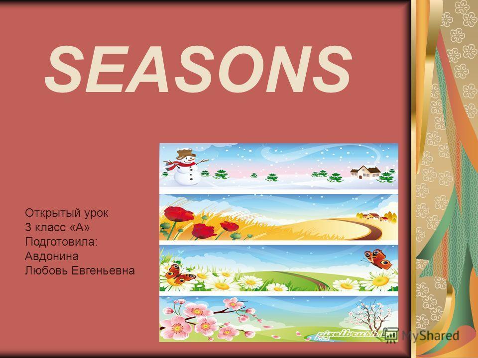 SEASONS Открытый урок 3 класс «А» Подготовила: Авдонина Любовь Евгеньевна