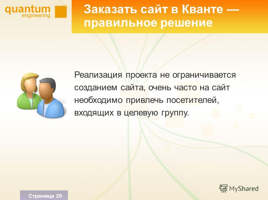 Заказать сайт в Кванте правильное решение Реализация проекта не ограничивается созданием сайта, очень часто на сайт необходимо привлечь посетителей, входящих в целевую группу. Страница 20