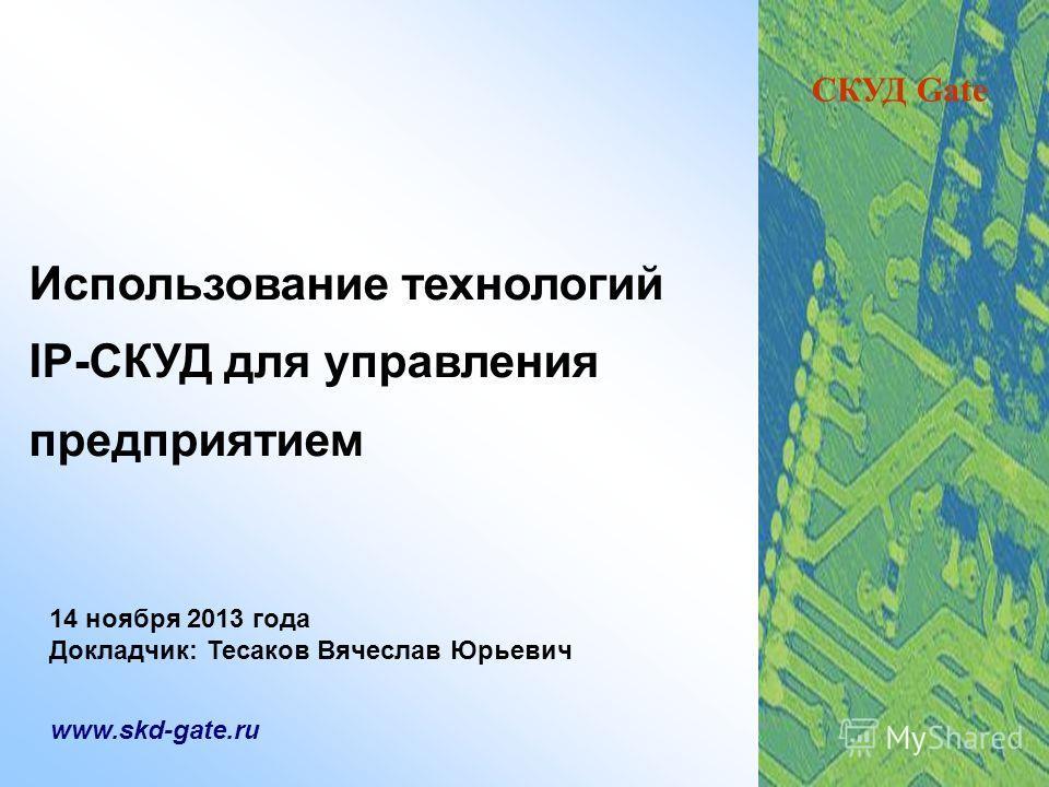 Использование технологий IP-СКУД для управления предприятием www.skd-gate.ru 14 ноября 2013 года Докладчик: Тесаков Вячеслав Юрьевич СКУД Gate