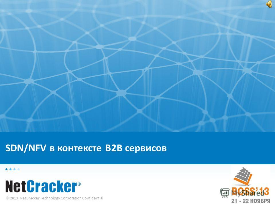 © 2013 NetCracker Technology Corporation Confidential SDN/NFV в контексте B2B сервисов