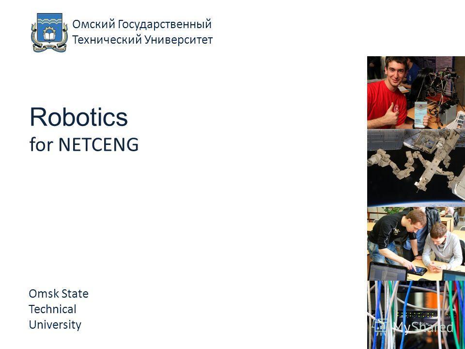 Robotics for NETCENG Omsk State Technical University Омский Государственный Технический Университет