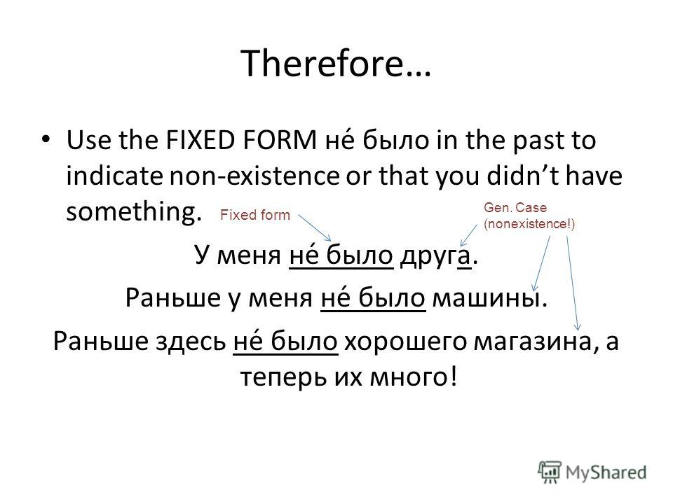Therefore… Use the FIXED FORM не́ было in the past to indicate non-existence or that you didnt have something. У меня не́ было друга. Раньше у меня не́ было машины. Раньше здесь не́ было хорошего магазина, а теперь их много! Fixed form Gen. Case (non