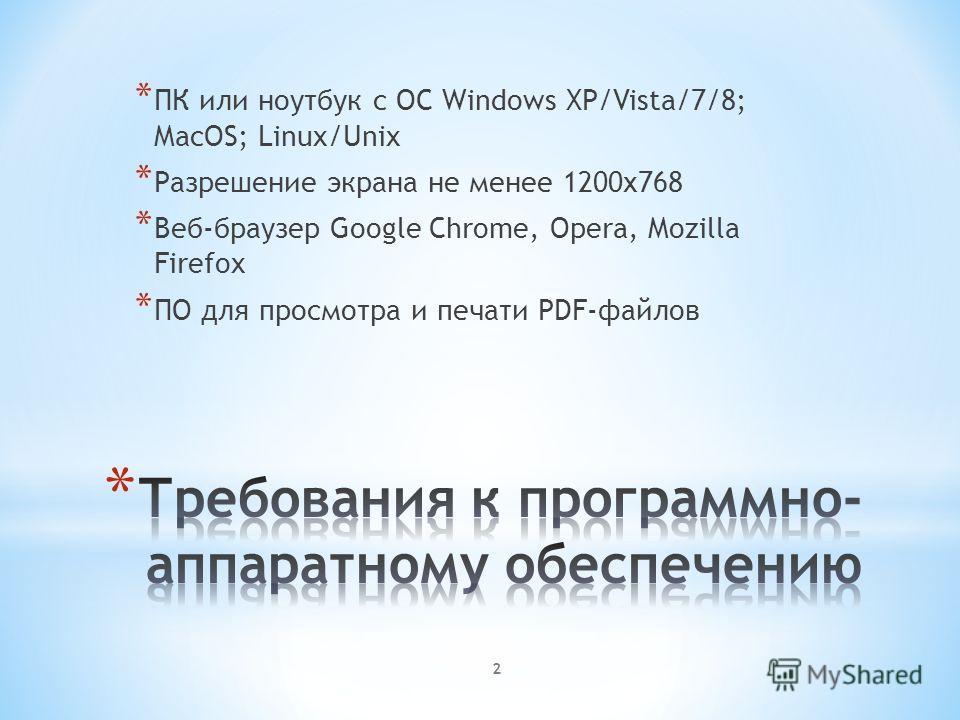 * ПК или ноутбук с ОС Windows XP/Vista/7/8; MacOS; Linux/Unix * Разрешение экрана не менее 1200х768 * Веб-браузер Google Chrome, Opera, Mozilla Firefox * ПО для просмотра и печати PDF-файлов 2