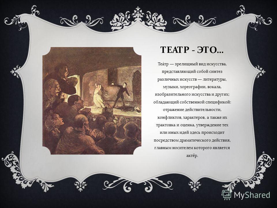 ТЕАТР - ЭТО … Театр зрелищный вид искусства, представляющий собой синтез различных искусств литературы, музыки, хореографии, вокала, изобразительного искусства и других ; обладающий собственной спецификой : отражение действительности, конфликтов, хар