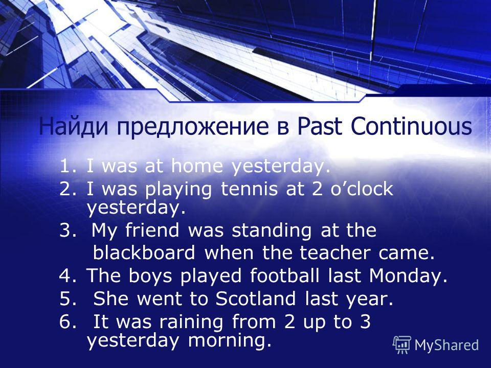 Найди предложение в Past Continuous 1.I was at home yesterday. 2.I was playing tennis at 2 oclock yesterday. 3. My friend was standing at the blackboard when the teacher came. 4.The boys played football last Monday. 5. She went to Scotland last year.