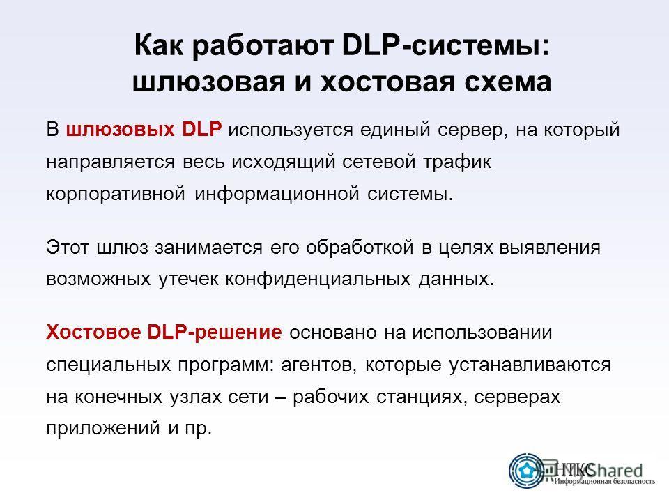 Как работают DLP-системы: шлюзовая и хостовая схема В шлюзовых DLP используется единый сервер, на который направляется весь исходящий сетевой трафик корпоративной информационной системы. Этот шлюз занимается его обработкой в целях выявления возможных